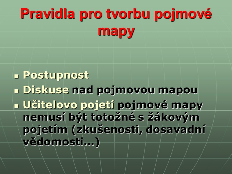 Pravidla pro tvorbu pojmové mapy Postupnost Postupnost Diskuse nad pojmovou mapou Diskuse nad pojmovou mapou Učitelovo pojetí pojmové mapy nemusí být totožné s žákovým pojetím (zkušenosti, dosavadní vědomosti…) Učitelovo pojetí pojmové mapy nemusí být totožné s žákovým pojetím (zkušenosti, dosavadní vědomosti…)