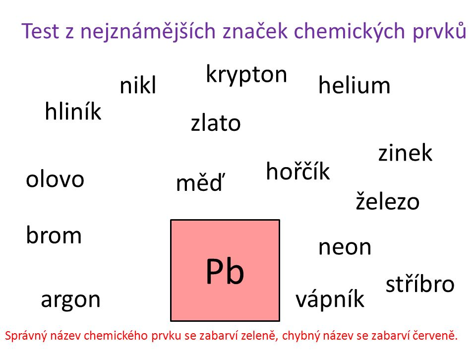 Test z nejznámějších značek chemických prvků Pb hliník železo helium brom zlato stříbro nikl zinek olovo měď argon neon krypton hořčík vápník Správný