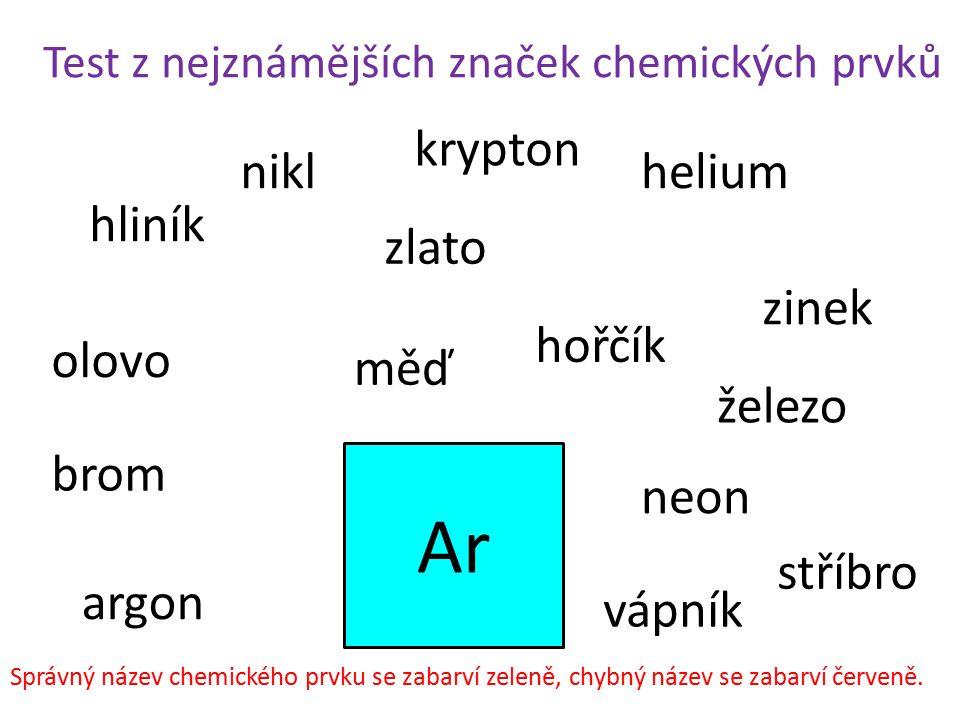 Test z nejznámějších značek chemických prvků Ar hliník železo helium brom zlato stříbro nikl zinek olovo měď argon neon krypton hořčík vápník Správný