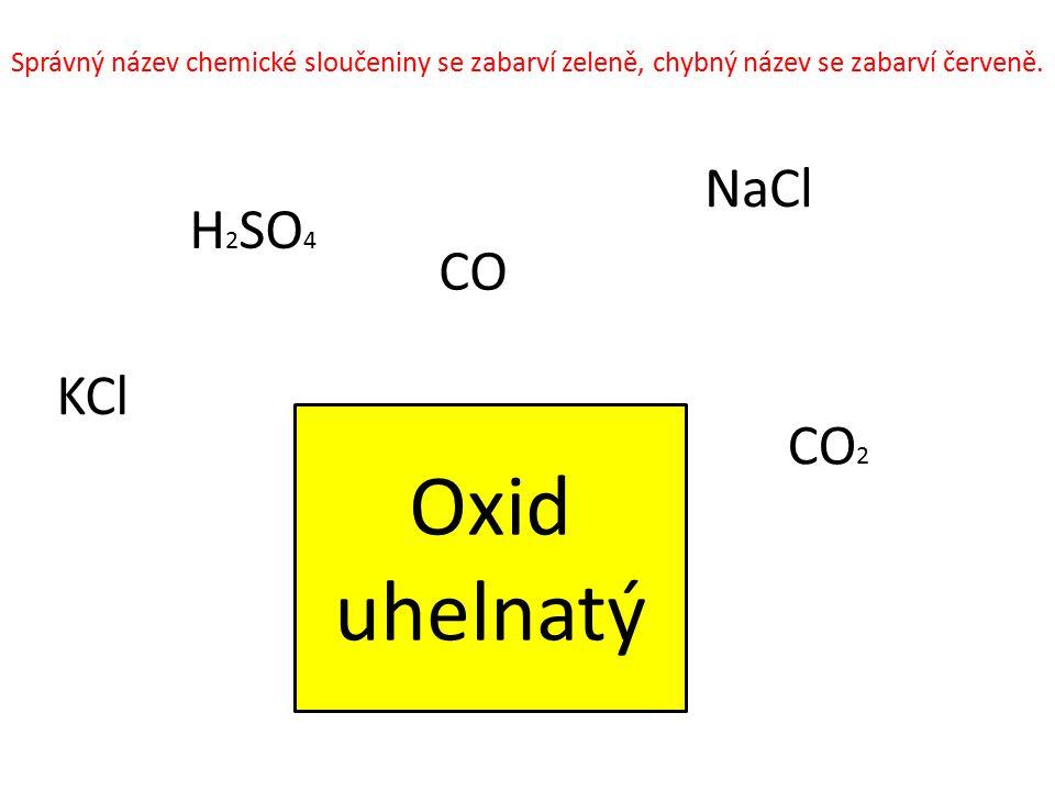 Oxid uhelnatý CO 2 NaCl KCl H 2 SO 4 CO Správný název chemické sloučeniny se zabarví zeleně, chybný název se zabarví červeně.