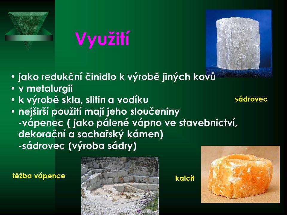 sádrovec kalcit Využití jako redukční činidlo k výrobě jiných kovů v metalurgii k výrobě skla, slitin a vodíku nejširší použití mají jeho sloučeniny -vápenec ( jako pálené vápno ve stavebnictví, dekorační a sochařský kámen) -sádrovec (výroba sádry) těžba vápence