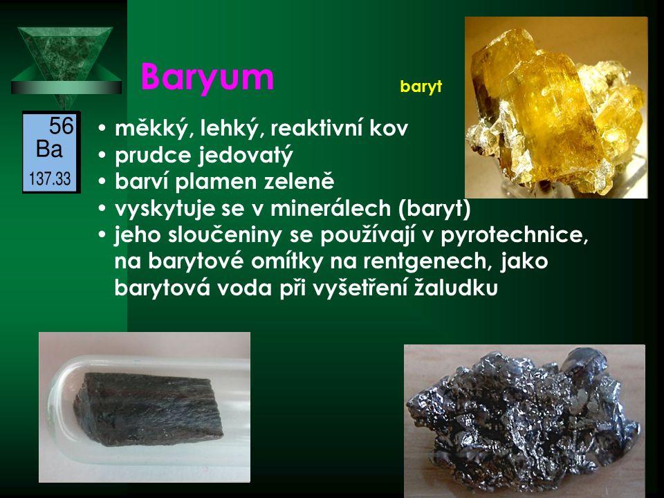 Baryum měkký, lehký, reaktivní kov prudce jedovatý barví plamen zeleně vyskytuje se v minerálech (baryt) jeho sloučeniny se používají v pyrotechnice, na barytové omítky na rentgenech, jako barytová voda při vyšetření žaludku baryt