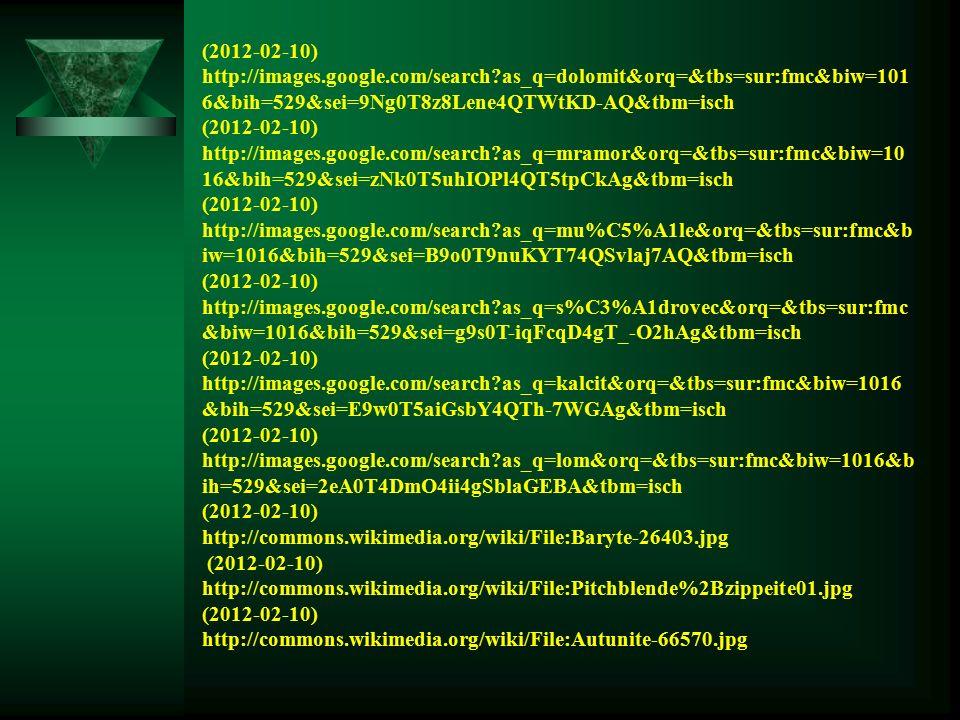 (2012-02-10) http://images.google.com/search?as_q=dolomit&orq=&tbs=sur:fmc&biw=101 6&bih=529&sei=9Ng0T8z8Lene4QTWtKD-AQ&tbm=isch (2012-02-10) http://images.google.com/search?as_q=mramor&orq=&tbs=sur:fmc&biw=10 16&bih=529&sei=zNk0T5uhIOPl4QT5tpCkAg&tbm=isch (2012-02-10) http://images.google.com/search?as_q=mu%C5%A1le&orq=&tbs=sur:fmc&b iw=1016&bih=529&sei=B9o0T9nuKYT74QSvlaj7AQ&tbm=isch (2012-02-10) http://images.google.com/search?as_q=s%C3%A1drovec&orq=&tbs=sur:fmc &biw=1016&bih=529&sei=g9s0T-iqFcqD4gT_-O2hAg&tbm=isch (2012-02-10) http://images.google.com/search?as_q=kalcit&orq=&tbs=sur:fmc&biw=1016 &bih=529&sei=E9w0T5aiGsbY4QTh-7WGAg&tbm=isch (2012-02-10) http://images.google.com/search?as_q=lom&orq=&tbs=sur:fmc&biw=1016&b ih=529&sei=2eA0T4DmO4ii4gSblaGEBA&tbm=isch (2012-02-10) http://commons.wikimedia.org/wiki/File:Baryte-26403.jpg (2012-02-10) http://commons.wikimedia.org/wiki/File:Pitchblende%2Bzippeite01.jpg (2012-02-10) http://commons.wikimedia.org/wiki/File:Autunite-66570.jpg