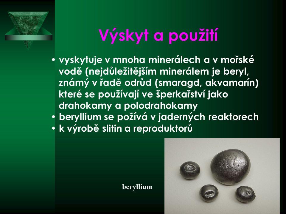 beryllium vyskytuje v mnoha minerálech a v mořské vodě (nejdůležitějším minerálem je beryl, známý v řadě odrůd (smaragd, akvamarín) které se používají ve šperkařství jako drahokamy a polodrahokamy beryllium se požívá v jaderných reaktorech k výrobě slitin a reproduktorů Výskyt a použití