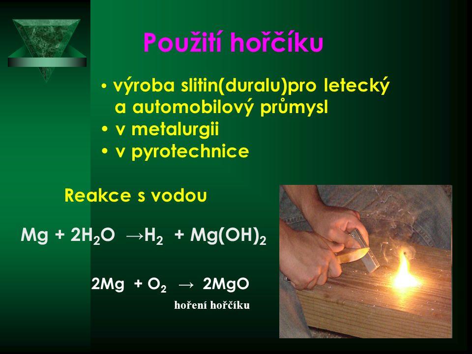 hoření hořčíku Reakce s vodou Mg + 2H 2 O → H 2 + Mg(OH) 2 2Mg + O 2 → 2MgO Použití hořčíku výroba slitin(duralu)pro letecký a automobilový průmysl v metalurgii v pyrotechnice