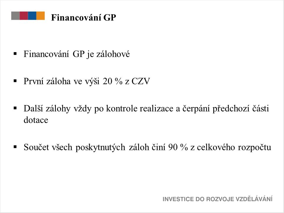 Financování GP  Financování GP je zálohové  První záloha ve výši 20 % z CZV  Další zálohy vždy po kontrole realizace a čerpání předchozí části dotace  Součet všech poskytnutých záloh činí 90 % z celkového rozpočtu