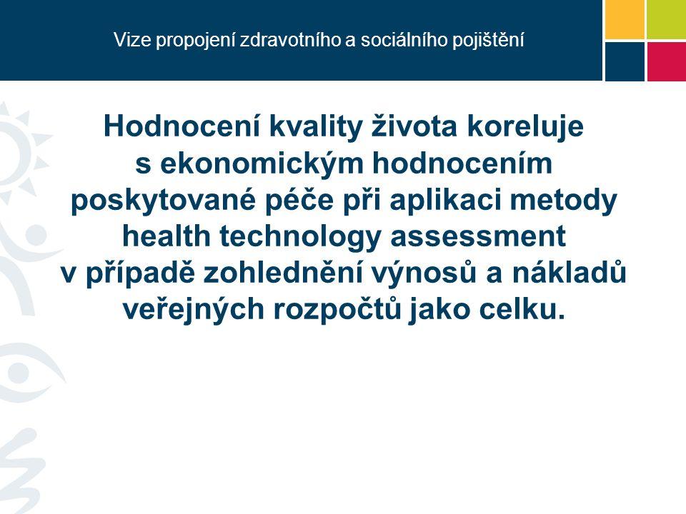 Vize propojení zdravotního a sociálního pojištění Hodnocení kvality života koreluje s ekonomickým hodnocením poskytované péče při aplikaci metody health technology assessment v případě zohlednění výnosů a nákladů veřejných rozpočtů jako celku.