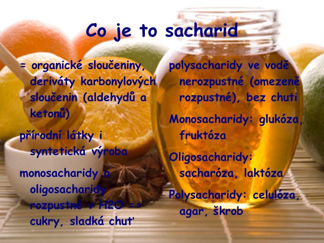 Co je to sacharid = organické sloučeniny, deriváty karbonylových sloučenin (aldehydů a ketonů)  přírodní látky i syntetická výroba monosacharidy a oligosacharidy rozpustné v H2O => cukry, sladká chuť polysacharidy ve vodě nerozpustné (omezeně rozpustné), bez chuti Monosacharidy: glukóza, fruktóza Oligosacharidy: sacharóza, laktóza Polysacharidy: celulóza, agar, škrob