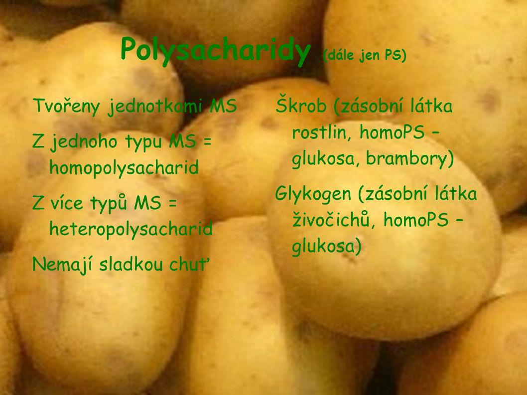 Polysacharidy (dále jen PS)  Tvořeny jednotkami MS Z jednoho typu MS = homopolysacharid Z více typů MS = heteropolysacharid Nemají sladkou chuť Škrob (zásobní látka rostlin, homoPS – glukosa, brambory)  Glykogen (zásobní látka živočichů, homoPS – glukosa) 