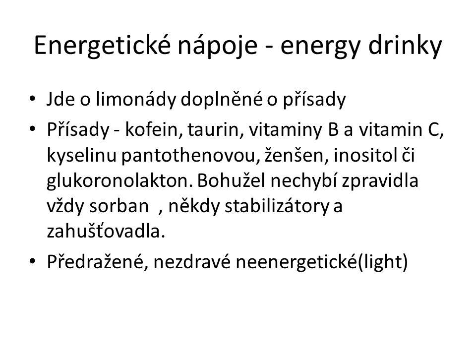 Energetické nápoje - energy drinky Jde o limonády doplněné o přísady Přísady - kofein, taurin, vitaminy B a vitamin C, kyselinu pantothenovou, ženšen, inositol či glukoronolakton.