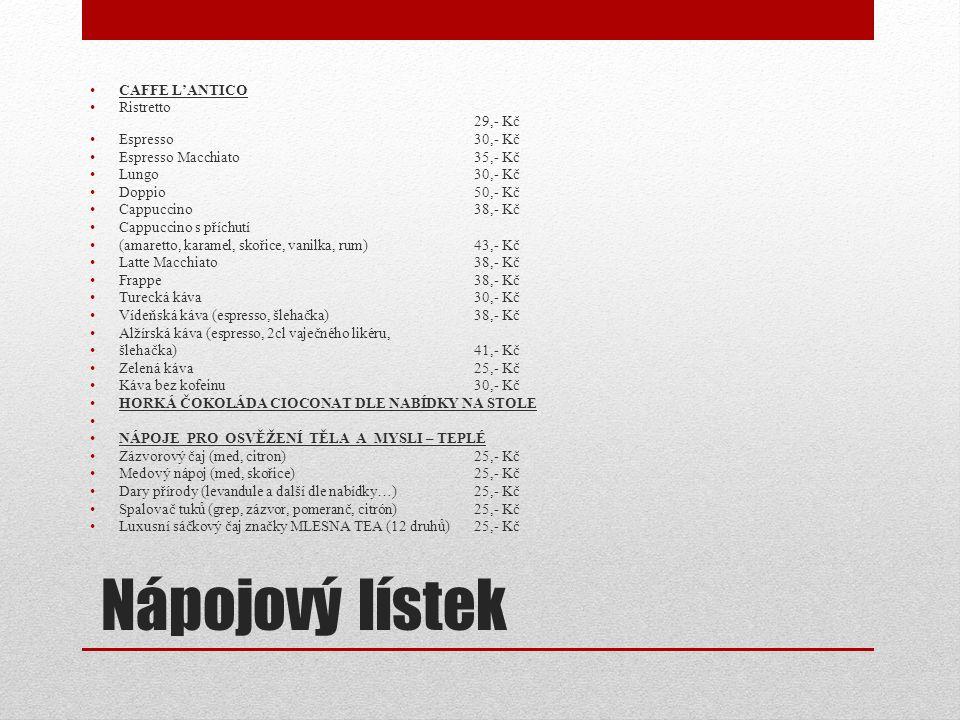 Nápojový lístek CAFFE L'ANTICO Ristretto 29,- Kč Espresso30,- Kč Espresso Macchiato35,- Kč Lungo30,- Kč Doppio50,- Kč Cappuccino38,- Kč Cappuccino s p