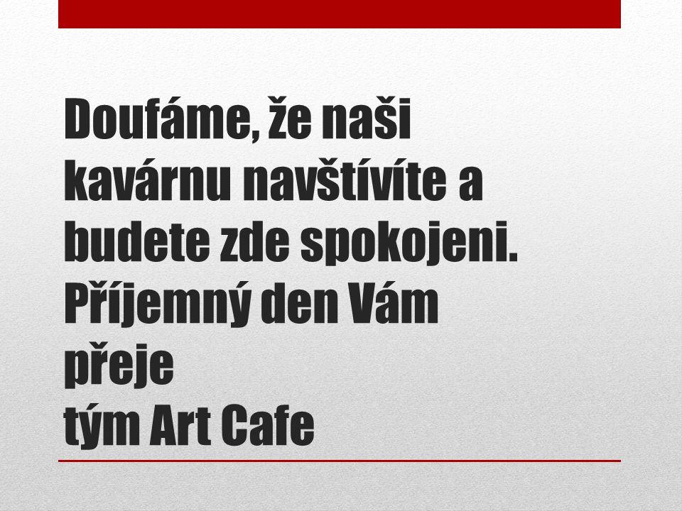 Doufáme, že naši kavárnu navštívíte a budete zde spokojeni. Příjemný den Vám přeje tým Art Cafe