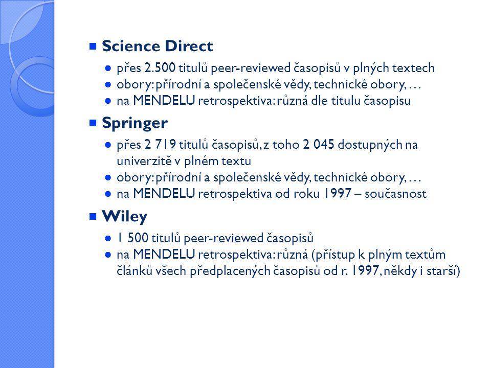 Science Direct ● přes 2.500 titulů peer-reviewed časopisů v plných textech ● obory: přírodní a společenské vědy, technické obory, … ● na MENDELU retrospektiva: různá dle titulu časopisu  Springer ● přes 2 719 titulů časopisů, z toho 2 045 dostupných na univerzitě v plném textu ● obory: přírodní a společenské vědy, technické obory, … ● na MENDELU retrospektiva od roku 1997 – současnost  Wiley ● 1 500 titulů peer-reviewed časopisů ● na MENDELU retrospektiva: různá (přístup k plným textům článků všech předplacených časopisů od r.