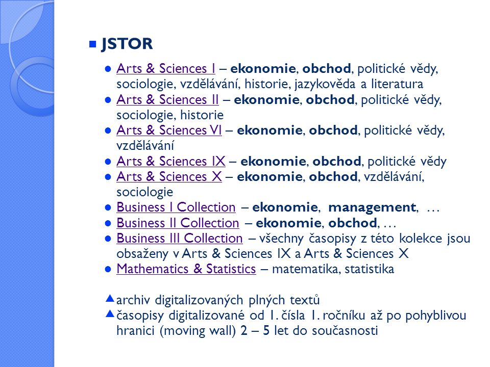  JSTOR ● Arts & Sciences I – ekonomie, obchod, politické vědy, sociologie, vzdělávání, historie, jazykověda a literatura Arts & Sciences I ● Arts & Sciences II – ekonomie, obchod, politické vědy, sociologie, historie Arts & Sciences II ● Arts & Sciences VI – ekonomie, obchod, politické vědy, vzdělávání Arts & Sciences VI ● Arts & Sciences IX – ekonomie, obchod, politické vědy Arts & Sciences IX ● Arts & Sciences X – ekonomie, obchod, vzdělávání, sociologie Arts & Sciences X ● Business I Collection – ekonomie, management, … Business I Collection ● Business II Collection – ekonomie, obchod, … Business II Collection ● Business III Collection – všechny časopisy z této kolekce jsou obsaženy v Arts & Sciences IX a Arts & Sciences X Business III Collection ● Mathematics & Statistics – matematika, statistika Mathematics & Statistics  archiv digitalizovaných plných textů  časopisy digitalizované od 1.