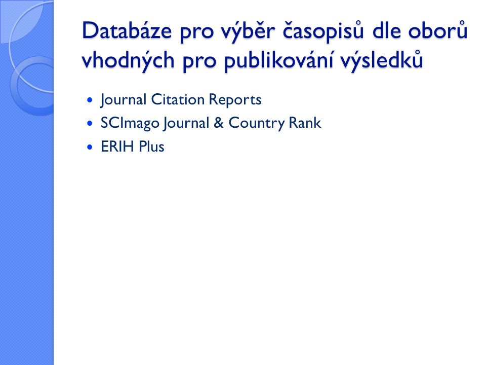 Databáze pro výběr časopisů dle oborů vhodných pro publikování výsledků Journal Citation Reports SCImago Journal & Country Rank ERIH Plus