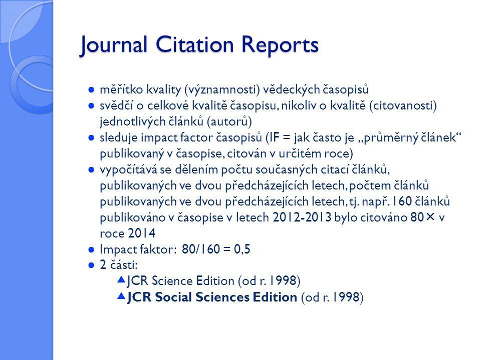 """Journal Citation Reports ● měřítko kvality (významnosti) vědeckých časopisů ● svědčí o celkové kvalitě časopisu, nikoliv o kvalitě (citovanosti) jednotlivých článků (autorů) ● sleduje impact factor časopisů (IF = jak často je """"průměrný článek publikovaný v časopise, citován v určitém roce) ● vypočítává se dělením počtu současných citací článků, publikovaných ve dvou předcházejících letech, počtem článků publikovaných ve dvou předcházejících letech, tj."""