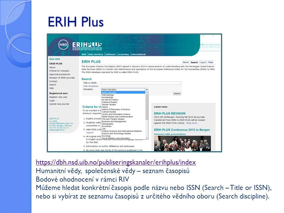 ERIH Plus https://dbh.nsd.uib.no/publiseringskanaler/erihplus/index Humanitní vědy, společenské vědy – seznam časopisů Bodové ohodnocení v rámci RIV Můžeme hledat konkrétní časopis podle názvu nebo ISSN (Search – Title or ISSN), nebo si vybírat ze seznamu časopisů z určitého vědního oboru (Search discipline).