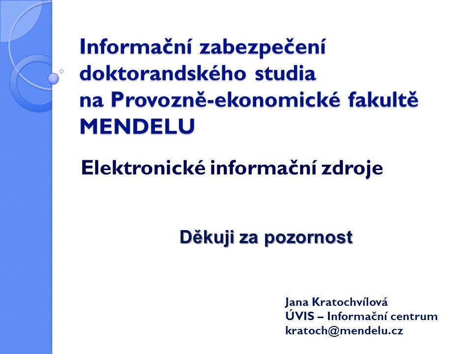 Jana Kratochvílová ÚVIS – Informační centrum kratoch@mendelu.cz Děkuji za pozornost Informační zabezpečení doktorandského studia na Provozně-ekonomické fakultě MENDELU Elektronické informační zdroje