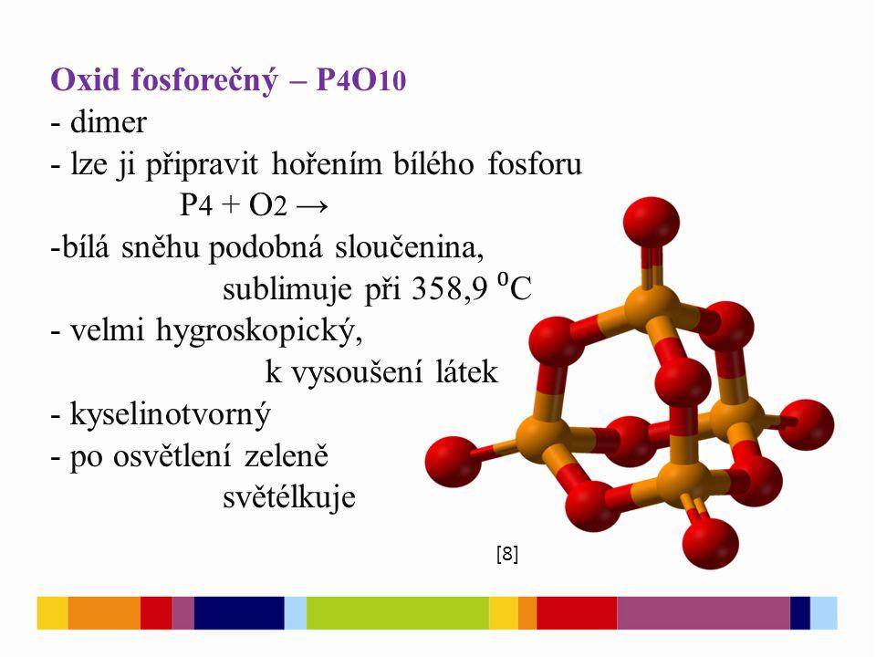 Oxid fosforečný – P 4 O 10 - dimer - lze ji připravit hořením bílého fosforu P 4 + O 2 → -bílá sněhu podobná sloučenina, sublimuje při 358,9 ⁰ C - velmi hygroskopický, k vysoušení látek - kyselinotvorný - po osvětlení zeleně světélkuje [8]