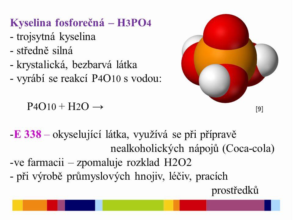 Kyselina fosforečná – H 3 PO 4 - trojsytná kyselina - středně silná - krystalická, bezbarvá látka - vyrábí se reakcí P 4 O 10 s vodou: P 4 O 10 + H 2 O → -E 338 – okyselující látka, využívá se při přípravě nealkoholických nápojů (Coca-cola) -ve farmacii – zpomaluje rozklad H2O2 - při výrobě průmyslových hnojiv, léčiv, pracích prostředků [9]