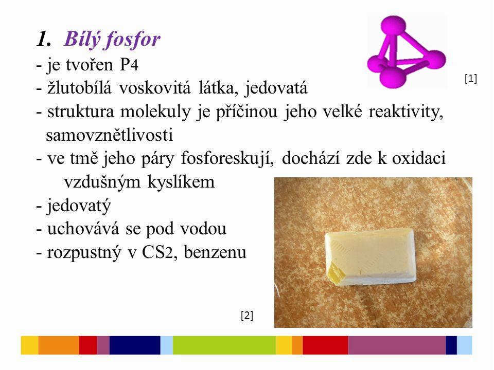 1.Bílý fosfor - je tvořen P 4 - žlutobílá voskovitá látka, jedovatá - struktura molekuly je příčinou jeho velké reaktivity, samovznětlivosti - ve tmě jeho páry fosforeskují, dochází zde k oxidaci vzdušným kyslíkem - jedovatý - uchovává se pod vodou - rozpustný v CS 2, benzenu [1] [2]