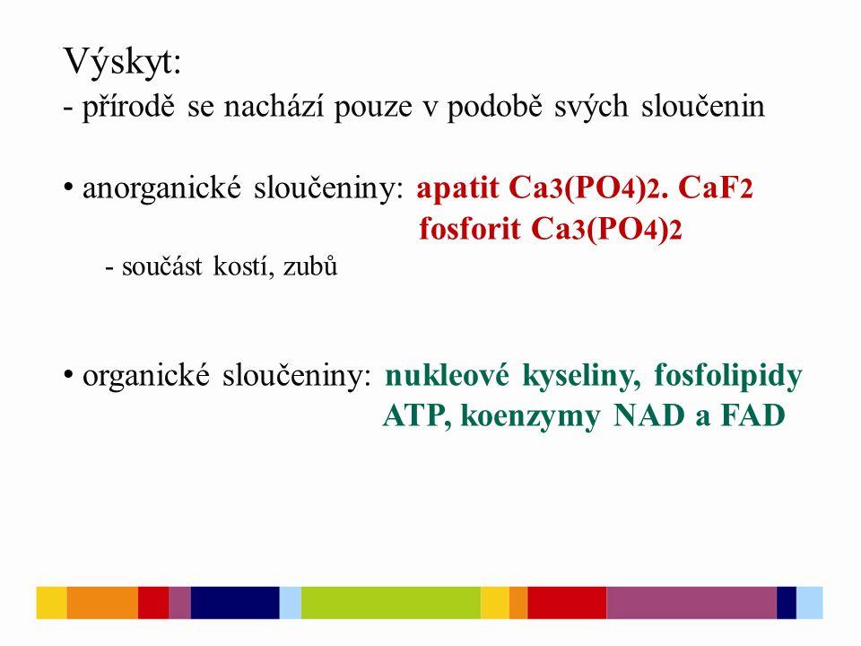 Výskyt: - přírodě se nachází pouze v podobě svých sloučenin anorganické sloučeniny: apatit Ca 3 (PO 4 ) 2.