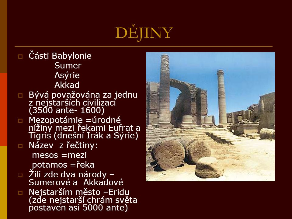 DĚJINY  Části Babylonie Sumer Asýrie Akkad  Bývá považována za jednu z nejstarších civilizací (3500 ante- 1600)  Mezopotámie =úrodné nížiny mezi řekami Eufrat a Tigris (dnešní Irák a Sýrie)  Název z řečtiny: mesos =mezi potamos =řeka  Žili zde dva národy – Sumerové a Akkadové  Nejstarším město –Eridu (zde nejstarší chrám světa postaven asi 5000 ante)