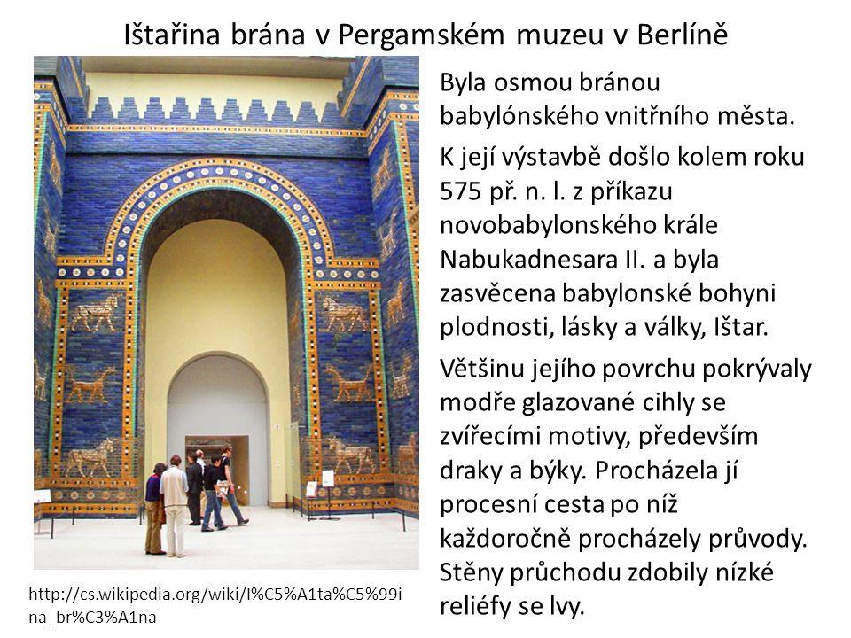 Ištařina brána v Pergamském muzeu v Berlíně Byla osmou bránou babylónského vnitřního města. K její výstavbě došlo kolem roku 575 př. n. l. z příkazu n
