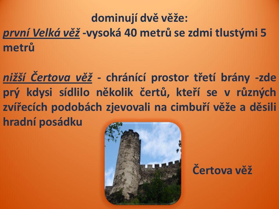 dominují dvě věže: první Velká věž -vysoká 40 metrů se zdmi tlustými 5 metrů nižší Čertova věž - chránící prostor třetí brány -zde prý kdysi sídlilo několik čertů, kteří se v různých zvířecích podobách zjevovali na cimbuří věže a děsili hradní posádku Čertova věž