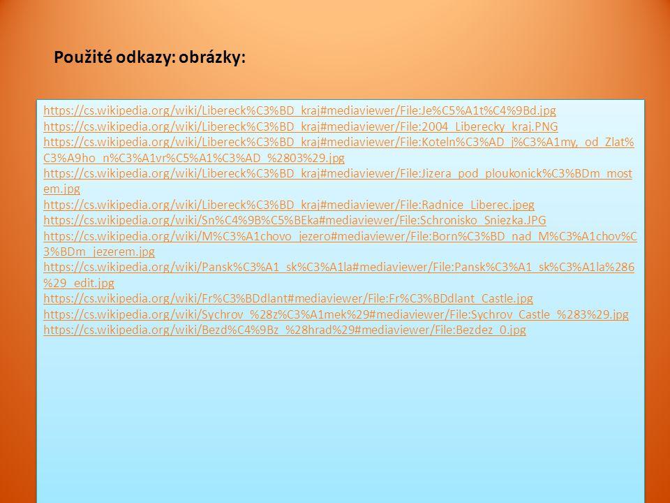 https://cs.wikipedia.org/wiki/Libereck%C3%BD_kraj#mediaviewer/File:Je%C5%A1t%C4%9Bd.jpg https://cs.wikipedia.org/wiki/Libereck%C3%BD_kraj#mediaviewer/File:2004_Liberecky_kraj.PNG https://cs.wikipedia.org/wiki/Libereck%C3%BD_kraj#mediaviewer/File:Koteln%C3%AD_j%C3%A1my,_od_Zlat% C3%A9ho_n%C3%A1vr%C5%A1%C3%AD_%2803%29.jpg https://cs.wikipedia.org/wiki/Libereck%C3%BD_kraj#mediaviewer/File:Jizera_pod_ploukonick%C3%BDm_most em.jpg https://cs.wikipedia.org/wiki/Libereck%C3%BD_kraj#mediaviewer/File:Radnice_Liberec.jpeg https://cs.wikipedia.org/wiki/Sn%C4%9B%C5%BEka#mediaviewer/File:Schronisko_Sniezka.JPG https://cs.wikipedia.org/wiki/M%C3%A1chovo_jezero#mediaviewer/File:Born%C3%BD_nad_M%C3%A1chov%C 3%BDm_jezerem.jpg https://cs.wikipedia.org/wiki/Pansk%C3%A1_sk%C3%A1la#mediaviewer/File:Pansk%C3%A1_sk%C3%A1la%286 %29_edit.jpg https://cs.wikipedia.org/wiki/Fr%C3%BDdlant#mediaviewer/File:Fr%C3%BDdlant_Castle.jpg https://cs.wikipedia.org/wiki/Sychrov_%28z%C3%A1mek%29#mediaviewer/File:Sychrov_Castle_%283%29.jpg https://cs.wikipedia.org/wiki/Bezd%C4%9Bz_%28hrad%29#mediaviewer/File:Bezdez_0.jpg https://cs.wikipedia.org/wiki/Libereck%C3%BD_kraj#mediaviewer/File:Je%C5%A1t%C4%9Bd.jpg https://cs.wikipedia.org/wiki/Libereck%C3%BD_kraj#mediaviewer/File:2004_Liberecky_kraj.PNG https://cs.wikipedia.org/wiki/Libereck%C3%BD_kraj#mediaviewer/File:Koteln%C3%AD_j%C3%A1my,_od_Zlat% C3%A9ho_n%C3%A1vr%C5%A1%C3%AD_%2803%29.jpg https://cs.wikipedia.org/wiki/Libereck%C3%BD_kraj#mediaviewer/File:Jizera_pod_ploukonick%C3%BDm_most em.jpg https://cs.wikipedia.org/wiki/Libereck%C3%BD_kraj#mediaviewer/File:Radnice_Liberec.jpeg https://cs.wikipedia.org/wiki/Sn%C4%9B%C5%BEka#mediaviewer/File:Schronisko_Sniezka.JPG https://cs.wikipedia.org/wiki/M%C3%A1chovo_jezero#mediaviewer/File:Born%C3%BD_nad_M%C3%A1chov%C 3%BDm_jezerem.jpg https://cs.wikipedia.org/wiki/Pansk%C3%A1_sk%C3%A1la#mediaviewer/File:Pansk%C3%A1_sk%C3%A1la%286 %29_edit.jpg https://cs.wikipedia.org/wiki/Fr%C3%BDdlant#mediaviewer/File:Fr%C3%BDdlant