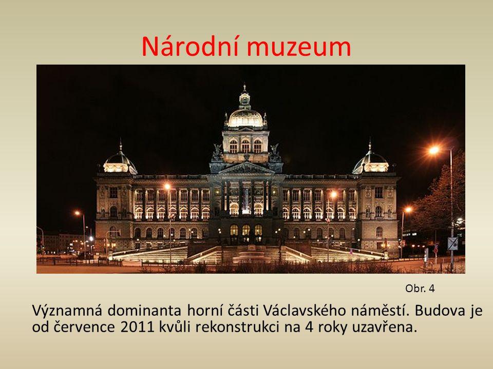 Národní muzeum Významná dominanta horní části Václavského náměstí. Budova je od července 2011 kvůli rekonstrukci na 4 roky uzavřena. Obr. 4