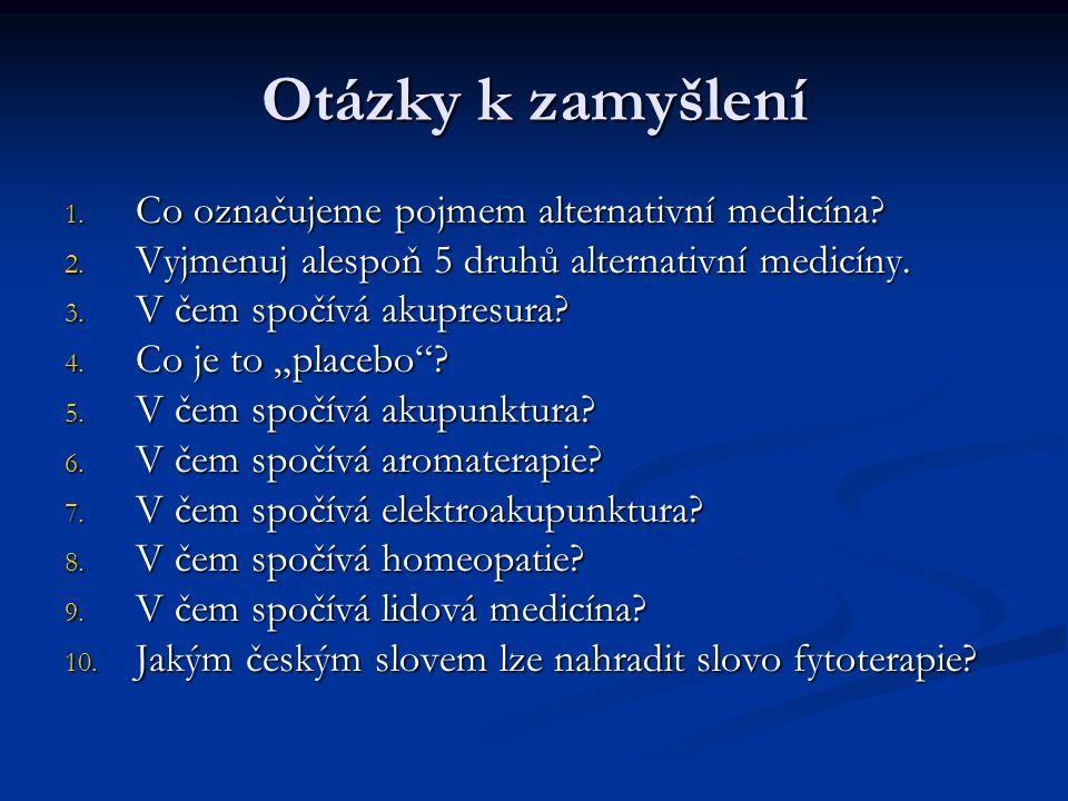 Řešení testu Ad1) Všechny druhy neklasické medicíny, které nemusí na pacientovi provádět lékař Ad2) Akupunktura, akupresura, aromaterapie, fytoterapie, homeopatie, lidová medicína… Ad3) Tlaková stimulace akupresurních bodů na těle pomáhá zmírňovat bolest a uvolňovat svalové napětí Ad4) Lék bez obsahu léčivých látek, který léčí pouze psychologickými účinky Ad5) Stimulace akupresurních bodů na těle pomocí jehliček s podobnými účinky jako akupresura Ad6) Uvolnění mysli, povzbuzení nálady pomocí vonných látek a tím i posílení zdraví Ad7) Stimulace akupunkturních bodů elektrodami s nízkým napětím s podobnými účinky jako akupresura Ad8) Léčba pomocí vysoce zředěných látek, které ve vyšších dávkách vyvolají u zdravého člověka stejné příznaky jako léčená choroba Ad9) Nejstarší léčba dostupnými prostředky (čaje, koupele, tinktury, masáže…), které si lidé většinou sami připraví a naordinují Ad10) Bylinkářství