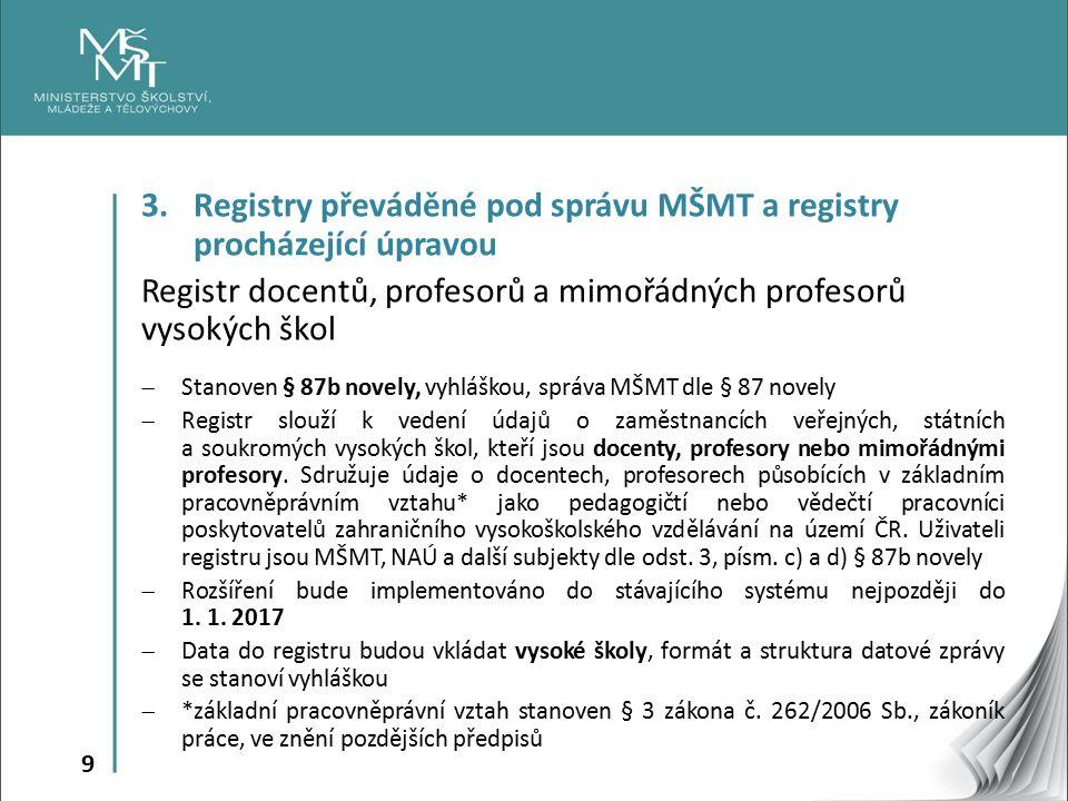 9 3. Registry převáděné pod správu MŠMT a registry procházející úpravou Registr docentů, profesorů a mimořádných profesorů vysokých škol  Stanoven §