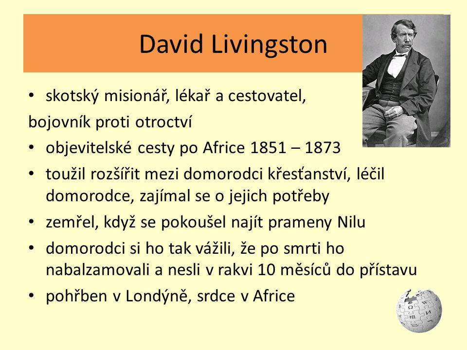 David Livingston skotský misionář, lékař a cestovatel, bojovník proti otroctví objevitelské cesty po Africe 1851 – 1873 toužil rozšířit mezi domorodci křesťanství, léčil domorodce, zajímal se o jejich potřeby zemřel, když se pokoušel najít prameny Nilu domorodci si ho tak vážili, že po smrti ho nabalzamovali a nesli v rakvi 10 měsíců do přístavu pohřben v Londýně, srdce v Africe