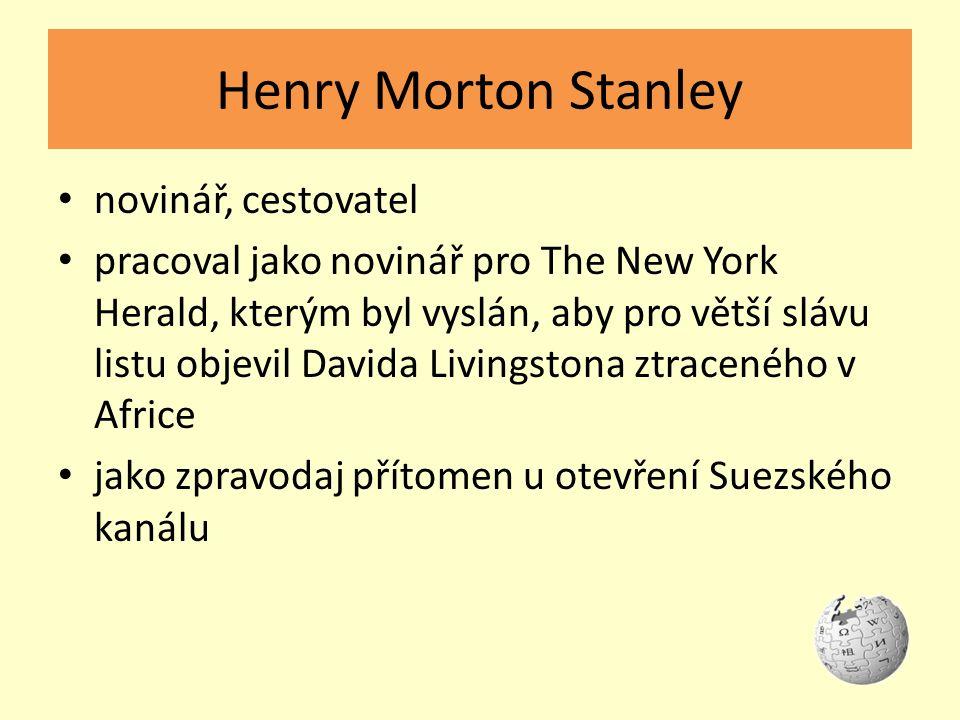 Henry Morton Stanley novinář, cestovatel pracoval jako novinář pro The New York Herald, kterým byl vyslán, aby pro větší slávu listu objevil Davida Livingstona ztraceného v Africe jako zpravodaj přítomen u otevření Suezského kanálu