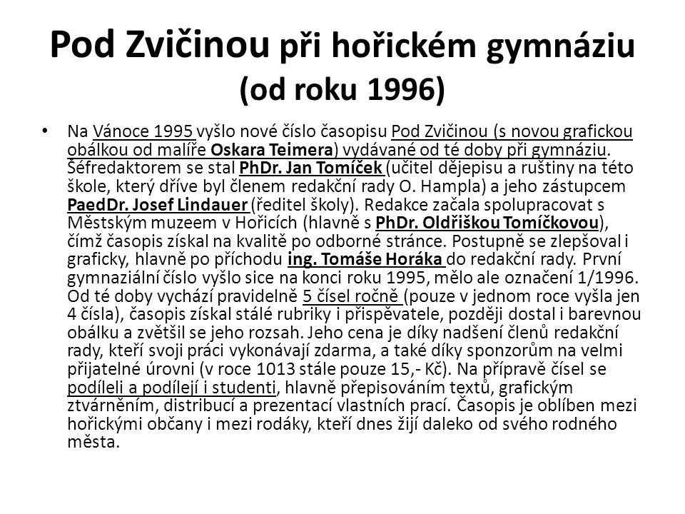 Pod Zvičinou při hořickém gymnáziu (od roku 1996) Na Vánoce 1995 vyšlo nové číslo časopisu Pod Zvičinou (s novou grafickou obálkou od malíře Oskara Teimera) vydávané od té doby při gymnáziu.