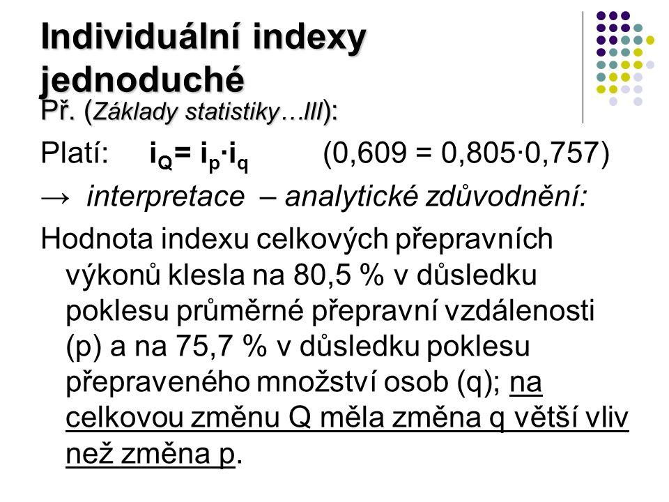 Individuální indexy složené extenzitní údaje vznikají úhrnem extenzitní údaje vznikají úhrnem I q = Σq 1 /Σq 0 = = Σ [(q 1 /q 0 )·q 0 ] / Σq 0 = bylo doplněno q 0 = Σ(i q ·q 0 ) / Σq 0 i q =ind.indexy jednoduché I Q = ΣQ 1 /ΣQ 0 = Σ(p 1 q 1 ) / Σ(p 0 q 0 ) I p = (ΣQ 1 /Σq 1 ) / (ΣQ 0 /Σq 0 ) = = [Σ(p 1 q 1 )/Σq 1 ] / [Σ(p 0 q 0 )/Σq 0 ]