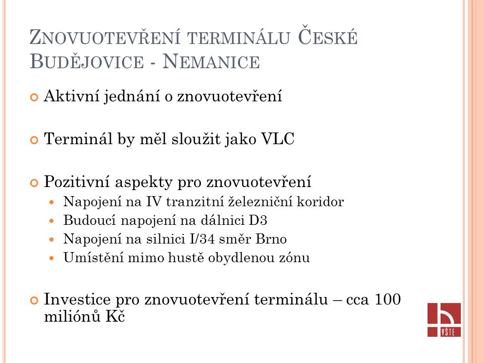 Z NOVUOTEVŘENÍ TERMINÁLU Č ESKÉ B UDĚJOVICE - N EMANICE Aktivní jednání o znovuotevření Terminál by měl sloužit jako VLC Pozitivní aspekty pro znovuotevření Napojení na IV tranzitní železniční koridor Budoucí napojení na dálnici D3 Napojení na silnici I/34 směr Brno Umístění mimo hustě obydlenou zónu Investice pro znovuotevření terminálu – cca 100 miliónů Kč