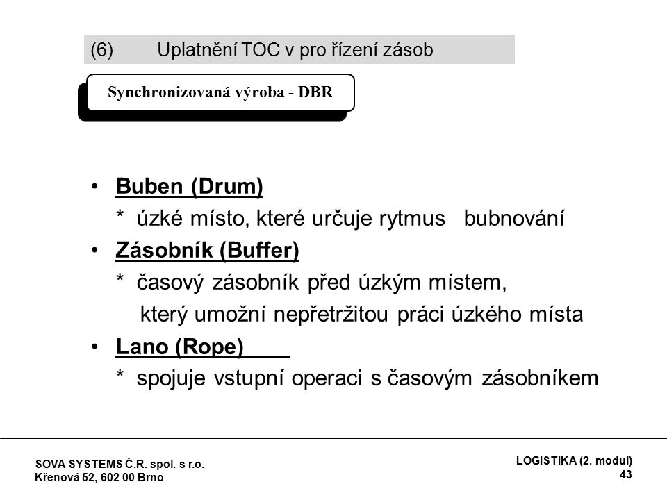Buben (Drum) * úzké místo, které určuje rytmus bubnování Zásobník (Buffer) * časový zásobník před úzkým místem, který umožní nepřetržitou práci úzkého místa Lano (Rope) * spojuje vstupní operaci s časovým zásobníkem Synchronizovaná výroba - DBR (6) Uplatnění TOC v pro řízení zásob SOVA SYSTEMS Č.R.