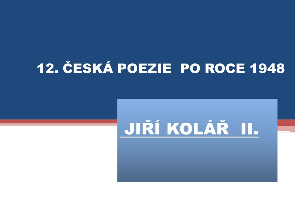 JIŘÍ KOLÁŘ II. 12. ČESKÁ POEZIE PO ROCE 1948