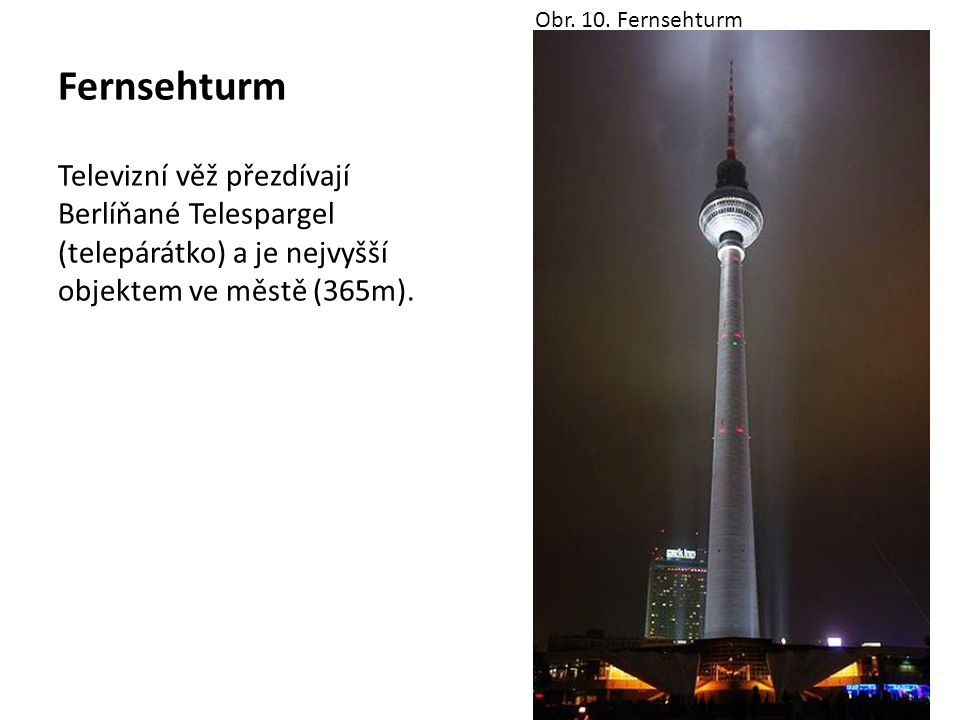 Fernsehturm Televizní věž přezdívají Berlíňané Telespargel (telepárátko) a je nejvyšší objektem ve městě (365m). Obr. 10. Fernsehturm