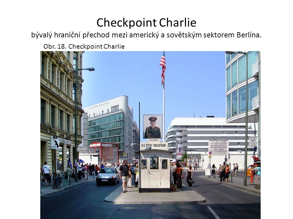 Checkpoint Charlie bývalý hraniční přechod mezi americký a sovětským sektorem Berlína. Obr. 18. Checkpoint Charlie