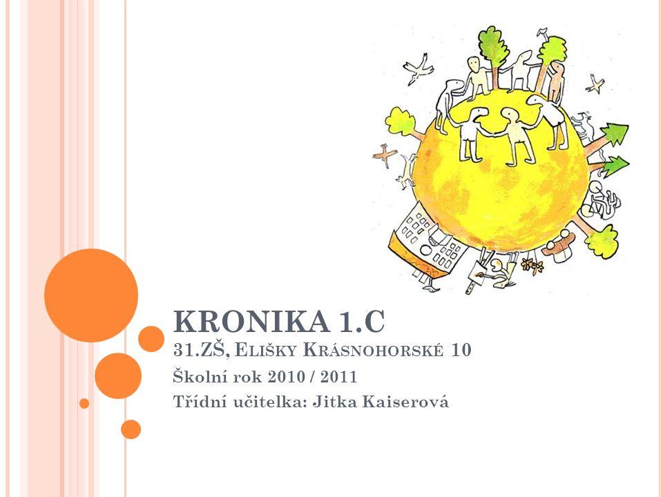 KRONIKA 1.C 31.ZŠ, E LIŠKY K RÁSNOHORSKÉ 10 Školní rok 2010 / 2011 Třídní učitelka: Jitka Kaiserová