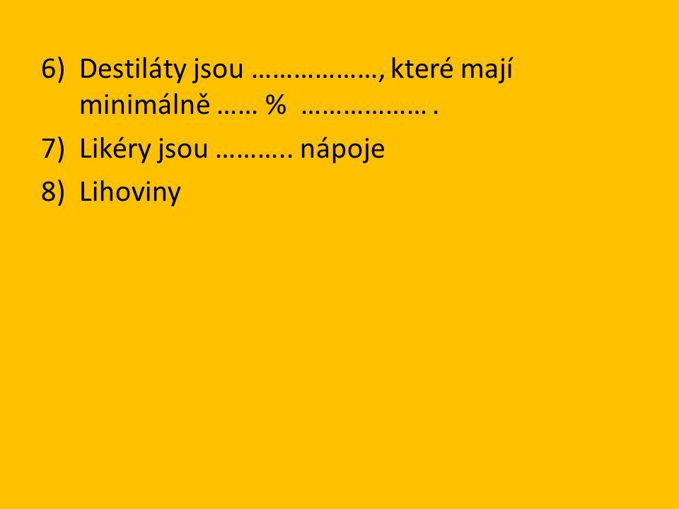 6)Destiláty jsou ………………, které mají minimálně …… % ………………. 7)Likéry jsou ……….. nápoje 8)Lihoviny