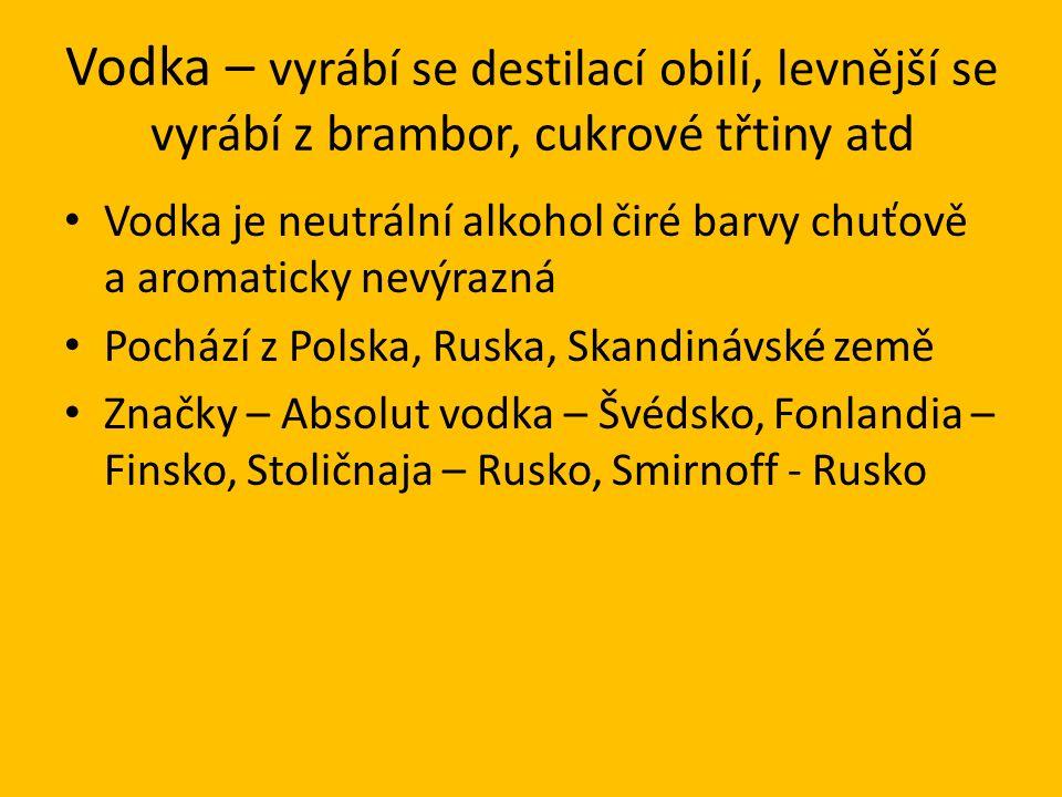 Vodka – vyrábí se destilací obilí, levnější se vyrábí z brambor, cukrové třtiny atd Vodka je neutrální alkohol čiré barvy chuťově a aromaticky nevýrazná Pochází z Polska, Ruska, Skandinávské země Značky – Absolut vodka – Švédsko, Fonlandia – Finsko, Stoličnaja – Rusko, Smirnoff - Rusko