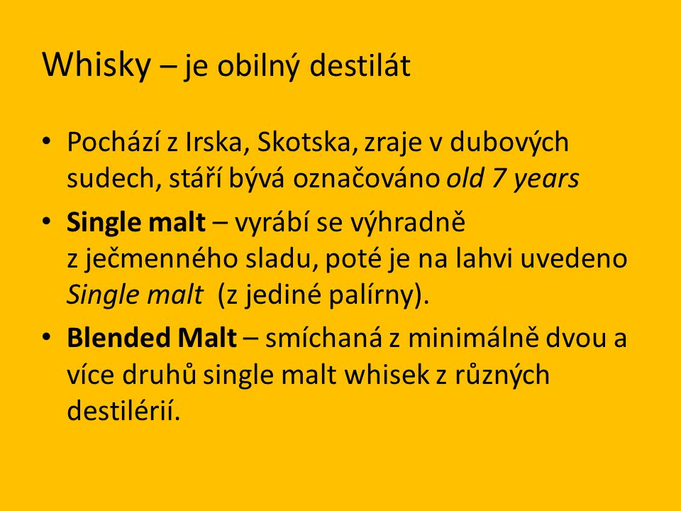 Whisky – je obilný destilát Pochází z Irska, Skotska, zraje v dubových sudech, stáří bývá označováno old 7 years Single malt – vyrábí se výhradně z ječmenného sladu, poté je na lahvi uvedeno Single malt (z jediné palírny).