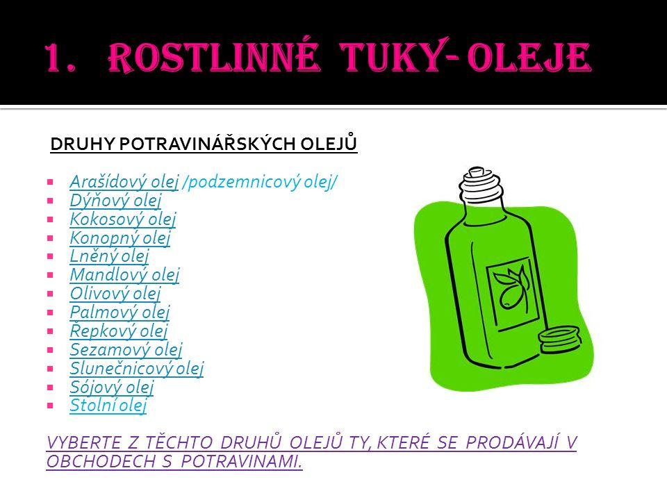 DRUHY POTRAVINÁŘSKÝCH OLEJŮ  Arašídový olej /podzemnicový olej/ Arašídový olej  Dýňový olej Dýňový olej  Kokosový olej Kokosový olej  Konopný olej Konopný olej  Lněný olej Lněný olej  Mandlový olej Mandlový olej  Olivový olej Olivový olej  Palmový olej Palmový olej  Řepkový olej Řepkový olej  Sezamový olej Sezamový olej  Slunečnicový olej Slunečnicový olej  Sójový olej Sójový olej  Stolní olej VYBERTE Z TĚCHTO DRUHŮ OLEJŮ TY, KTERÉ SE PRODÁVAJÍ V OBCHODECH S POTRAVINAMI.
