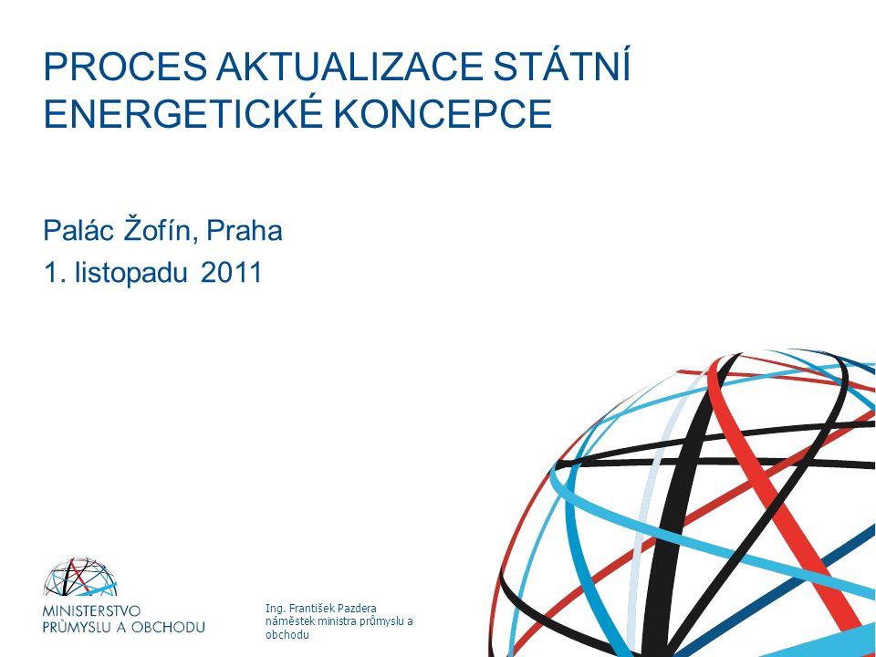 Ing. František Pazdera náměstek ministra průmyslu a obchodu PROCES AKTUALIZACE STÁTNÍ ENERGETICKÉ KONCEPCE Palác Žofín, Praha 1. listopadu 2011