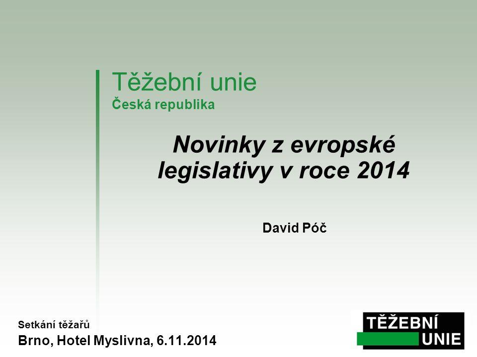 Těžební unie Česká republika Setkání těžařů Brno, Hotel Myslivna, 6.11.2014 Novinky z evropské legislativy v roce 2014 David Póč