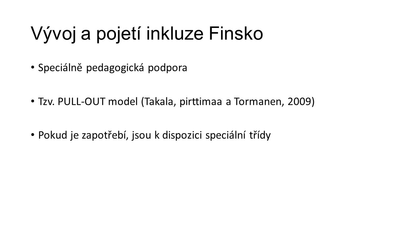 Vývoj a pojetí inkluze Finsko Speciálně pedagogická podpora Tzv. PULL-OUT model (Takala, pirttimaa a Tormanen, 2009) Pokud je zapotřebí, jsou k dispoz